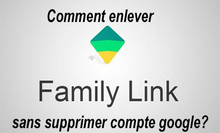 Enlever Family Link sans supprimer compte google