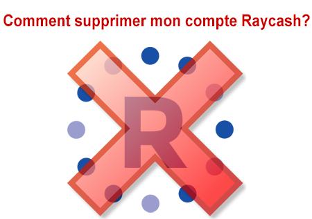 Comment fermer mon compte Raycash une fois pour toutes?